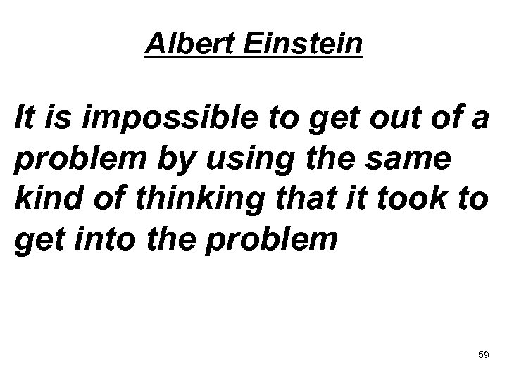 Albert Einstein It is impossible to get out of a problem by using the