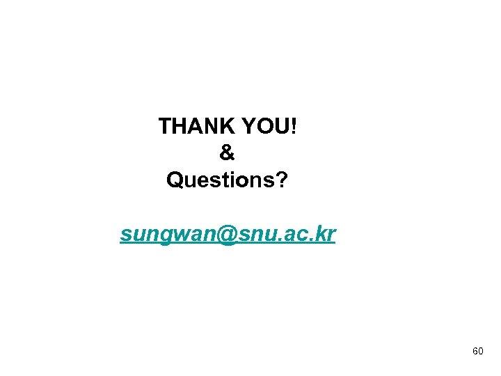 THANK YOU! & Questions? sungwan@snu. ac. kr 60
