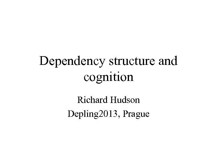 Dependency structure and cognition Richard Hudson Depling 2013, Prague