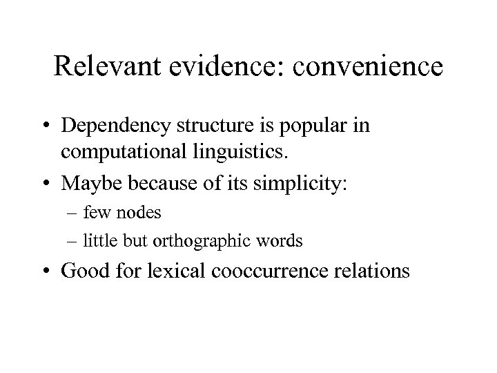 Relevant evidence: convenience • Dependency structure is popular in computational linguistics. • Maybe because