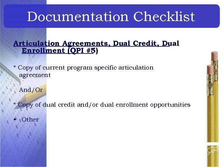 Documentation Checklist Articulation Agreements, Dual Credit, Dual Enrollment (QPI #5) * Copy of current