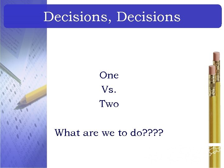 Decisions, Decisions One Vs. Two What are we to do? ?