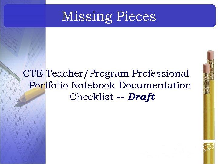 Missing Pieces CTE Teacher/Program Professional Portfolio Notebook Documentation Checklist -- Draft