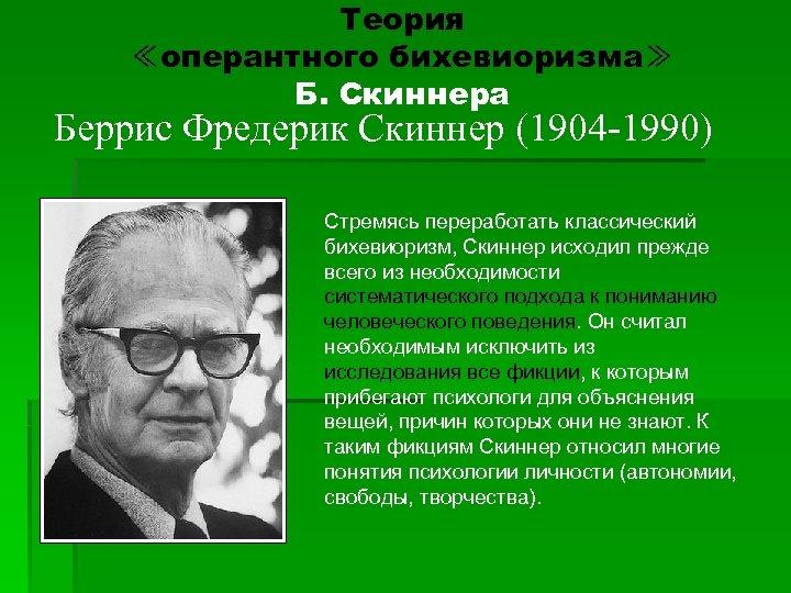 Теория ≪оперантного бихевиоризма≫ Б. Скиннера Беррис Фредерик Скиннер (1904 -1990) Стремясь переработать классический бихевиоризм,