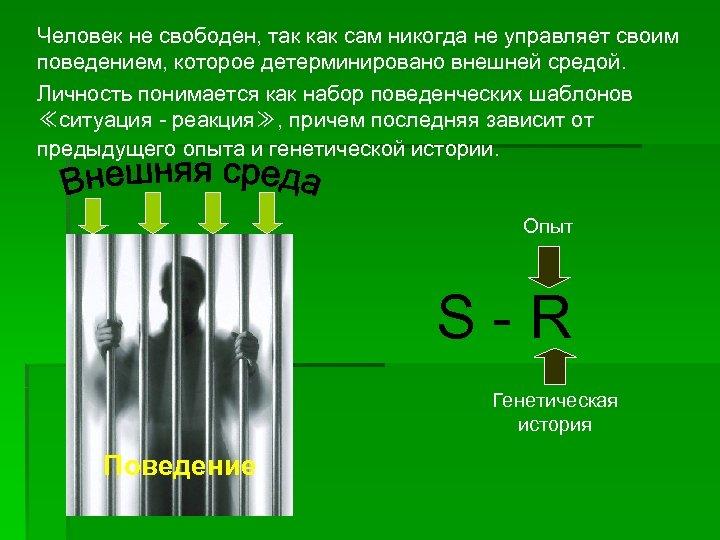 Человек не свободен, так как сам никогда не управляет своим поведением, которое детерминировано внешней