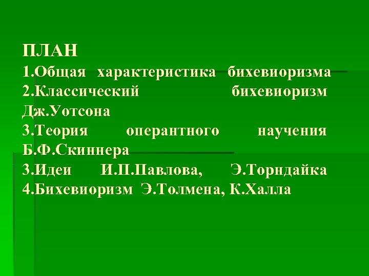 ПЛАН 1. Общая характеристика бихевиоризма 2. Классический бихевиоризм Дж. Уотсона 3. Теория оперантного научения