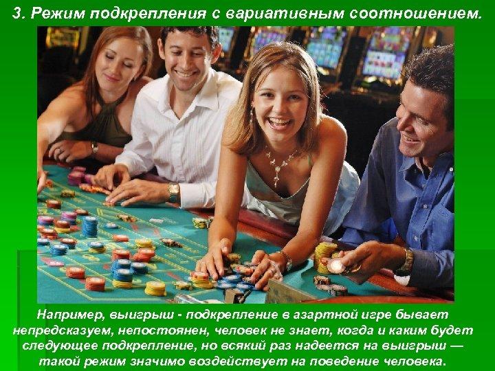 3. Режим подкрепления с вариативным соотношением. Например, выигрыш подкрепление в азартной игре бывает непредсказуем,