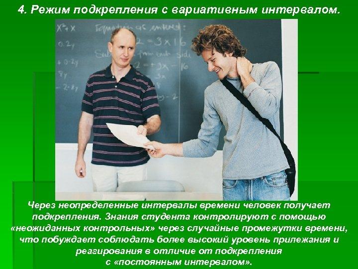 4. Режим подкрепления с вариативным интервалом. Через неопределенные интервалы времени человек получает подкрепления. Знания