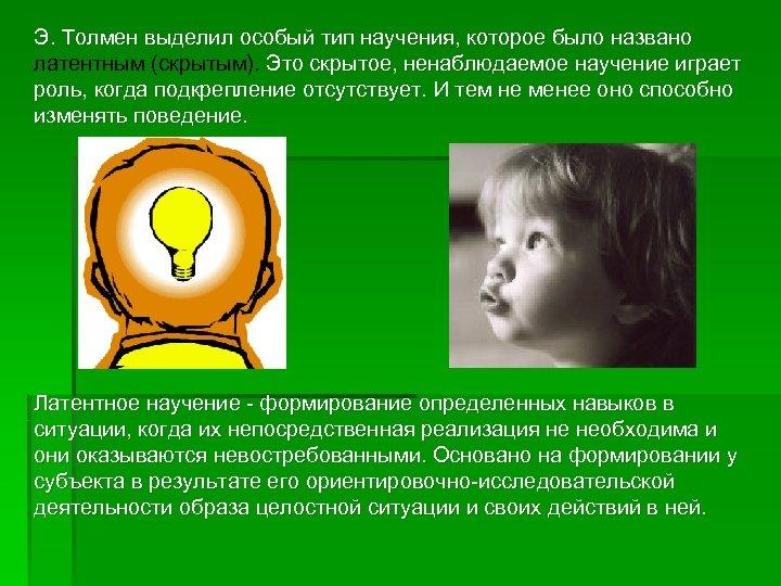 Э. Толмен выделил особый тип научения, которое было названо латентным (скрытым). Это скрытое, ненаблюдаемое