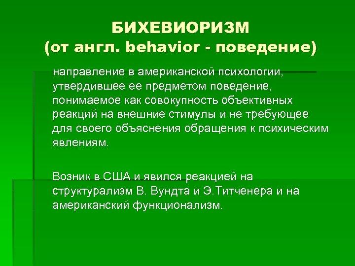 БИХЕВИОРИЗМ (от англ. behavior - поведение) направление в американской психологии, утвердившее ее предметом поведение,