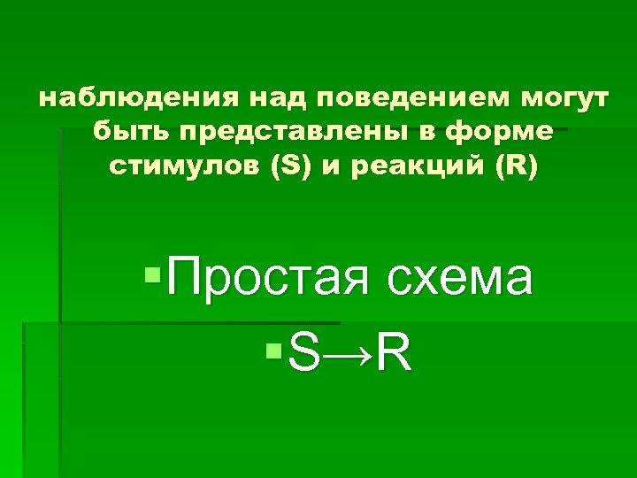 наблюдения над поведением могут быть представлены в форме стимулов (S) и реакций (R) §Простая