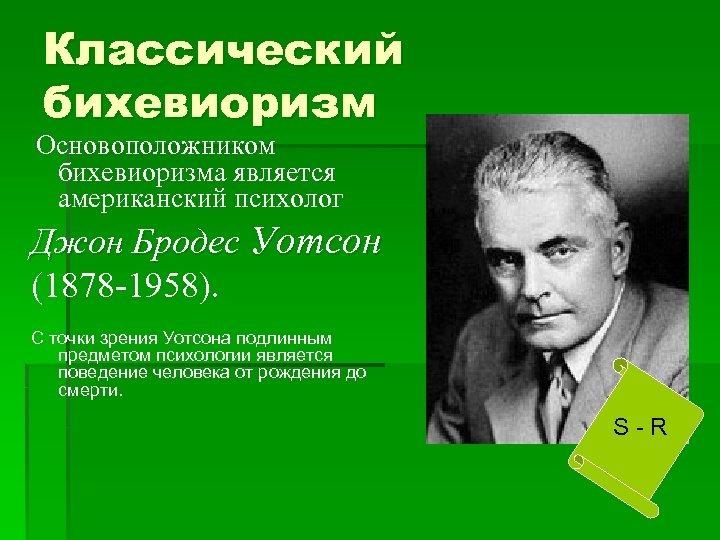 Классический бихевиоризм Основоположником бихевиоризма является американский психолог Джон Бродес Уотсон (1878 -1958). С точки