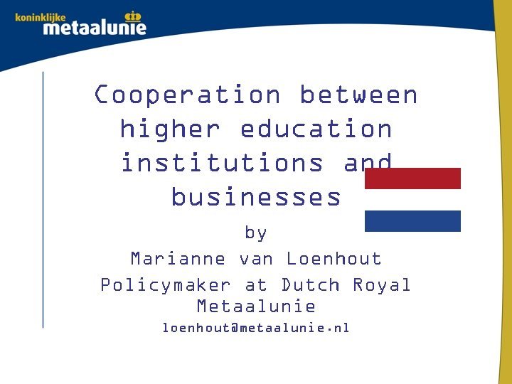 Cooperation between higher education institutions and businesses by Marianne van Loenhout Policymaker at Dutch