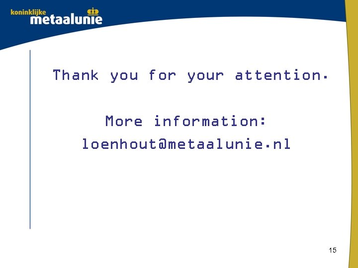 Thank you for your attention. More information: loenhout@metaalunie. nl 15