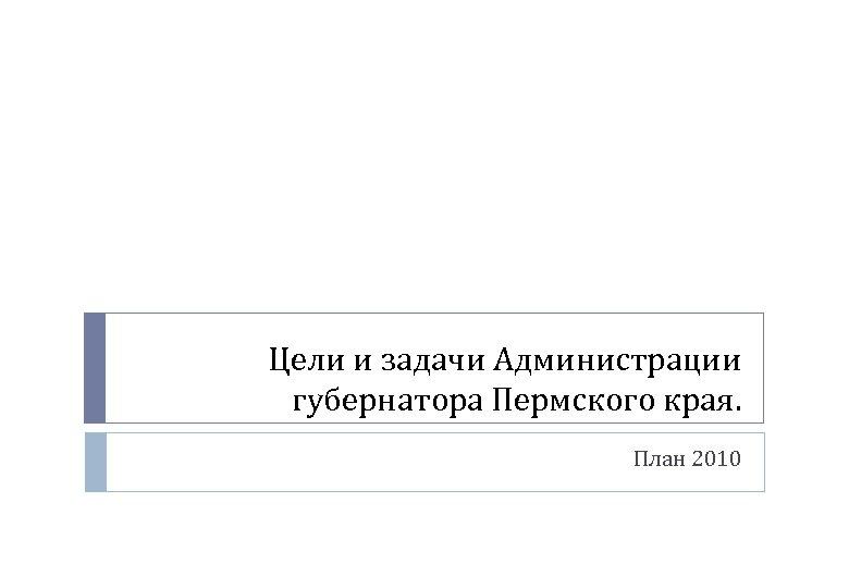 Цели и задачи Администрации губернатора Пермского края. План 2010