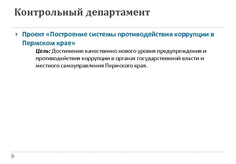 Контрольный департамент Проект «Построение системы противодействия коррупции в Пермском крае» Цель: Достижение качественно нового