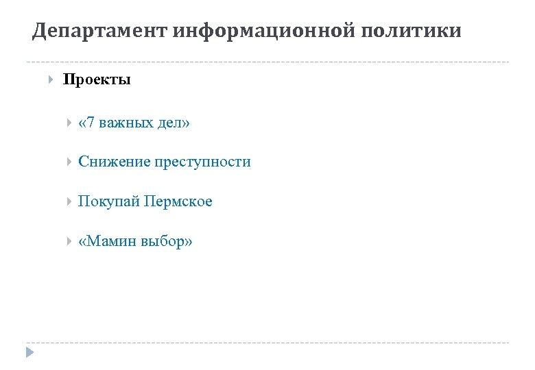 Департамент информационной политики Проекты « 7 важных дел» Снижение преступности Покупай Пермское «Мамин выбор»