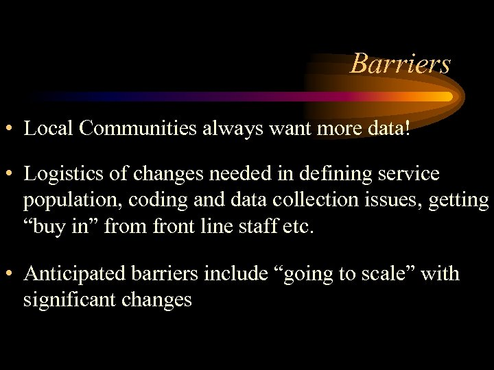 Barriers • Local Communities always want more data! • Logistics of changes needed in