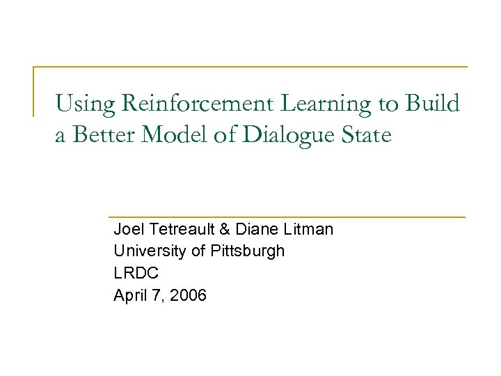 Using Reinforcement Learning to Build a Better Model of Dialogue State Joel Tetreault &