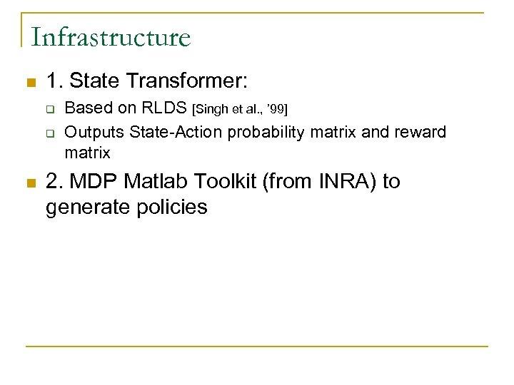Infrastructure n 1. State Transformer: q q n Based on RLDS [Singh et al.