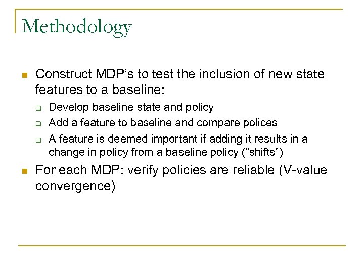 Methodology n Construct MDP's to test the inclusion of new state features to a