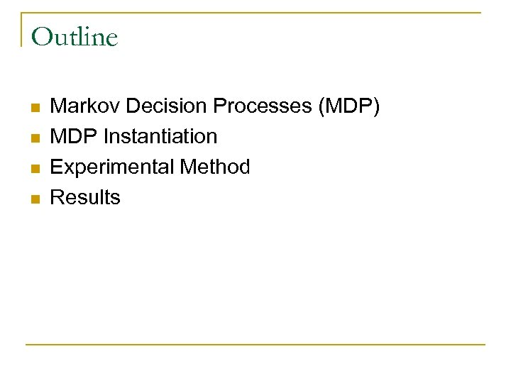 Outline n n Markov Decision Processes (MDP) MDP Instantiation Experimental Method Results