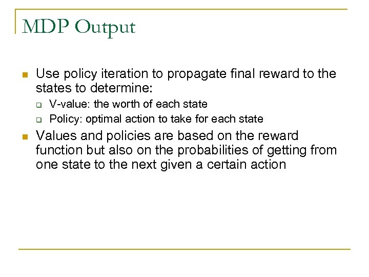 MDP Output n Use policy iteration to propagate final reward to the states to
