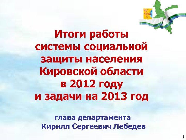 Итоги работы системы социальной защиты населения Кировской области в 2012 году и задачи на