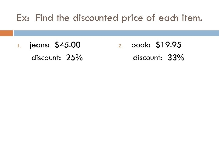 Ex: Find the discounted price of each item. 1. jeans: $45. 00 discount: 25%