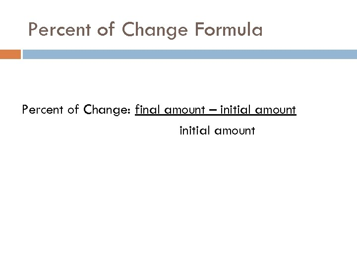 Percent of Change Formula Percent of Change: final amount – initial amount
