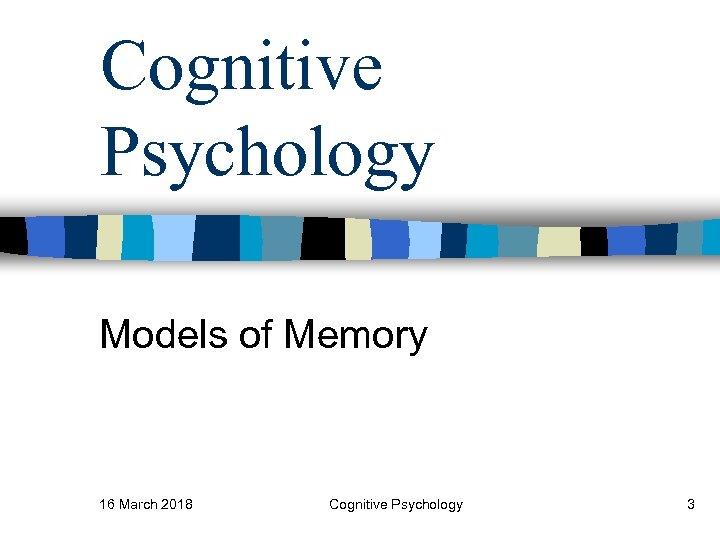 Cognitive Psychology Models of Memory 16 March 2018 Cognitive Psychology 3