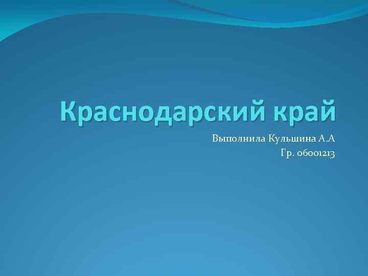 Краснодарский край Выполнила Кульшина А. А Гр. 06001213