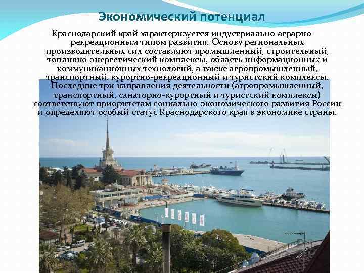 Экономический потенциал Краснодарский край характеризуется индустриально-аграрнорекреационным типом развития. Основу региональных производительных сил составляют промышленный,
