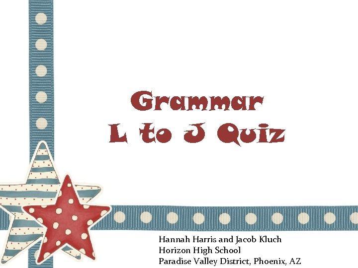 Grammar L to J Quiz Hannah Harris and Jacob Kluch Horizon High School Paradise