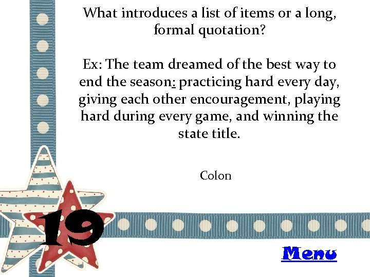 What introduces a list of items or a long, formal quotation? Ex: The team