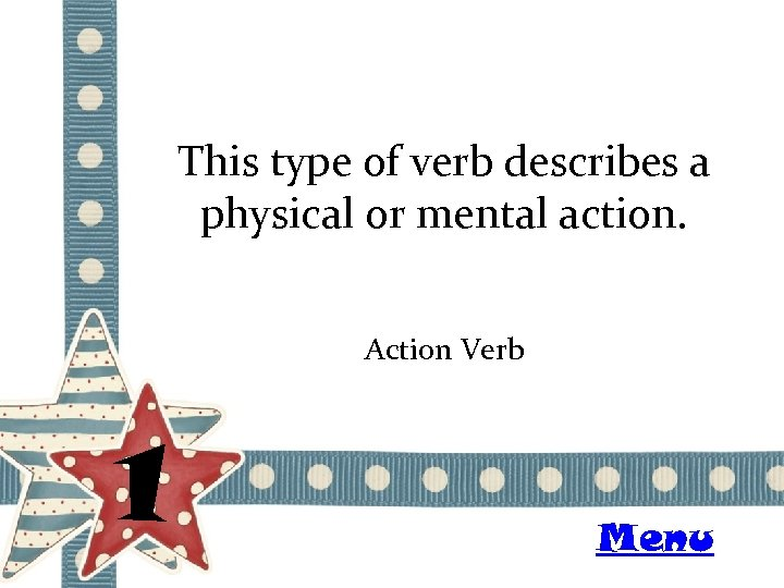 This type of verb describes a physical or mental action. Action Verb 1 Menu