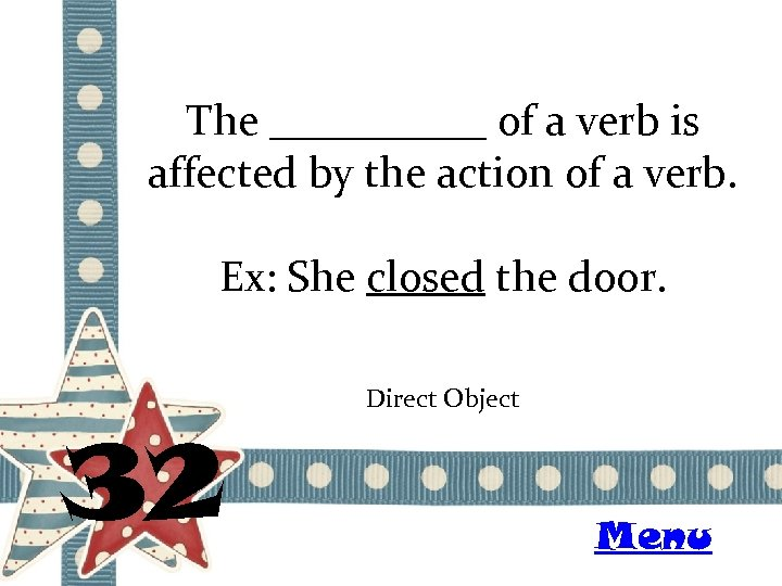 The _____ of a verb is affected by the action of a verb. Ex: