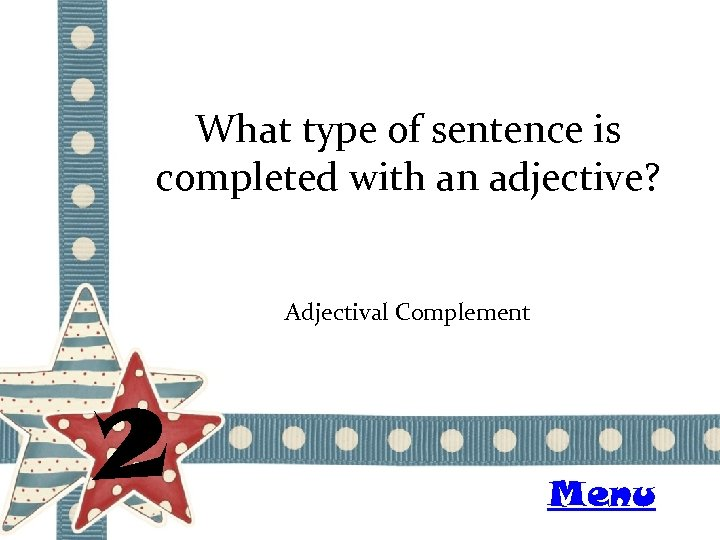 What type of sentence is completed with an adjective? Adjectival Complement 2 Menu