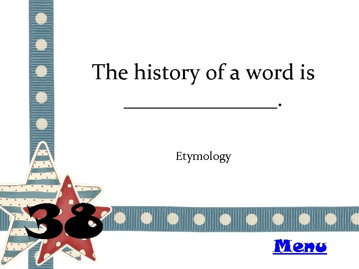 The history of a word is _______. Etymology 38 Menu