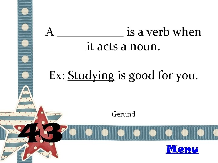 A ______ is a verb when it acts a noun. Ex: Studying is good