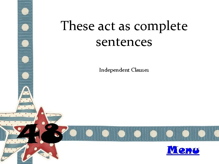 These act as complete sentences Independent Clauses 48 Menu