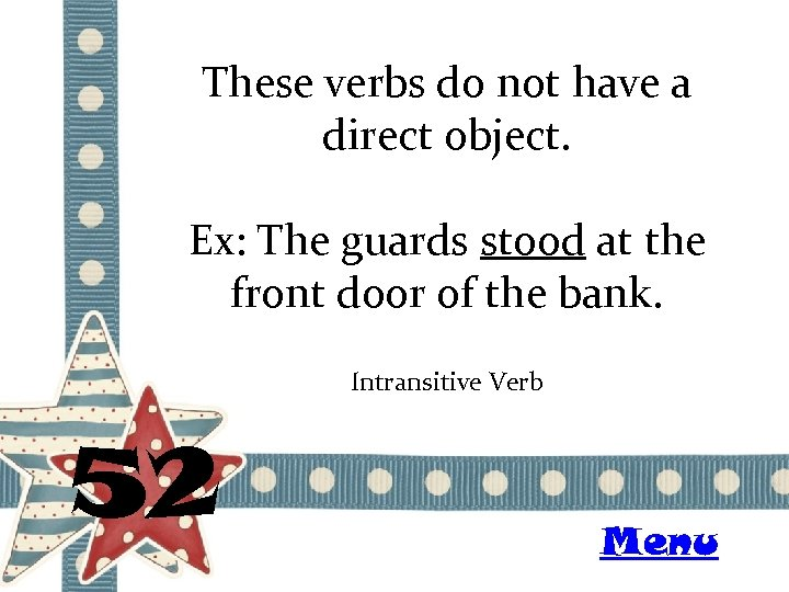 These verbs do not have a direct object. Ex: The guards stood at the