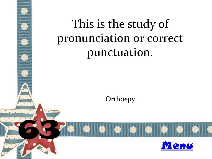 This is the study of pronunciation or correct punctuation. Orthoepy 63 Menu