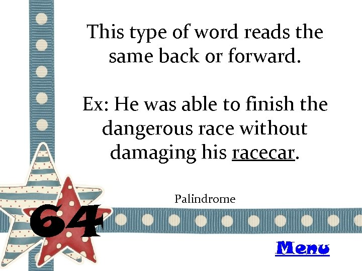 This type of word reads the same back or forward. Ex: He was able