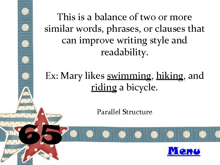 This is a balance of two or more similar words, phrases, or clauses that
