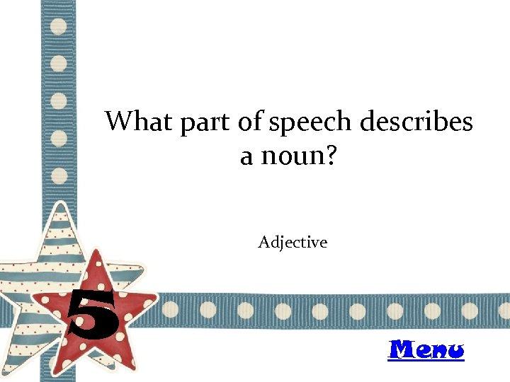 What part of speech describes a noun? Adjective 5 Menu