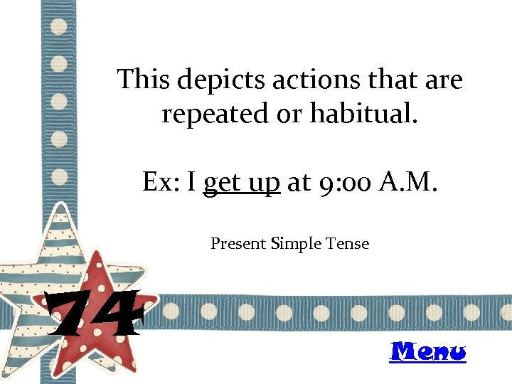 This depicts actions that are repeated or habitual. Ex: I get up at 9: