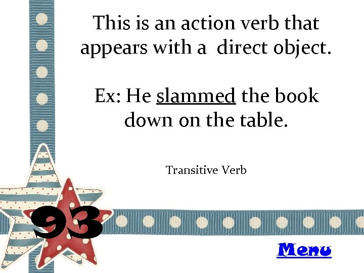 This is an action verb that appears with a direct object. Ex: He slammed