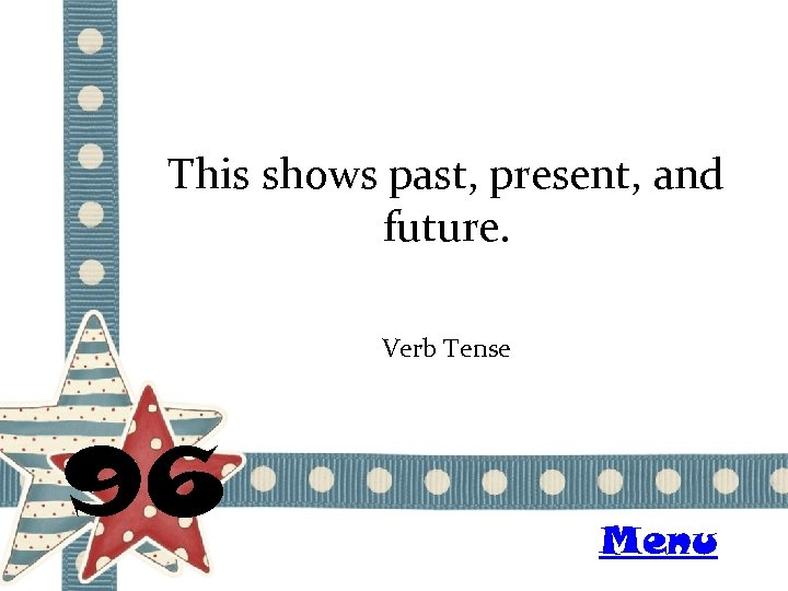 This shows past, present, and future. Verb Tense 96 Menu
