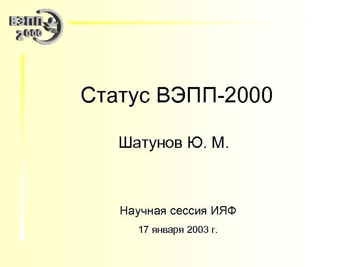Статус ВЭПП-2000 Шатунов Ю. М. Научная сессия ИЯФ 17 января 2003 г.